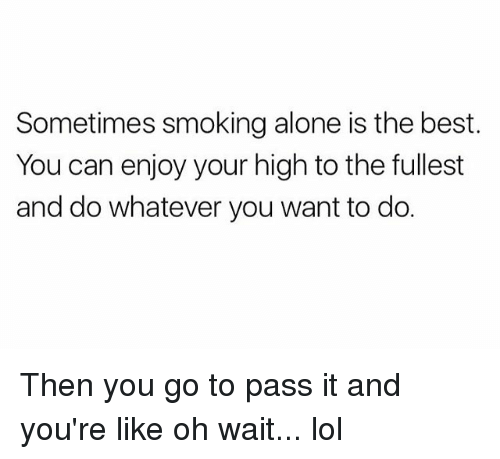 highness: Sometimes smoking alone is the best  You can enjoy your high to the fullest  and do whatever you want to do. Then you go to pass it and you're like oh wait... lol