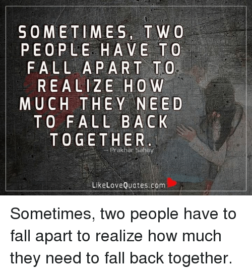 Sometimes T W O People Have To Fall A Part To Realize How Much They
