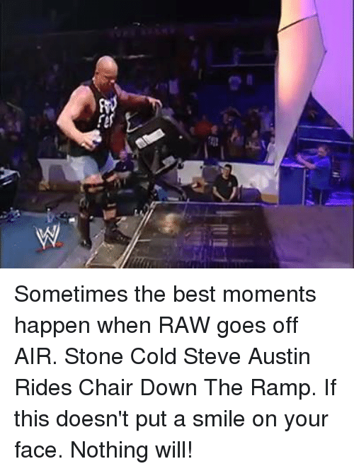 Memes, Stone Cold Steve Austin, and Chair: Sometimes the best moments happen when RAW goes off AIR. Stone Cold Steve Austin Rides Chair Down The Ramp.  If this doesn't put a smile on your face. Nothing will!