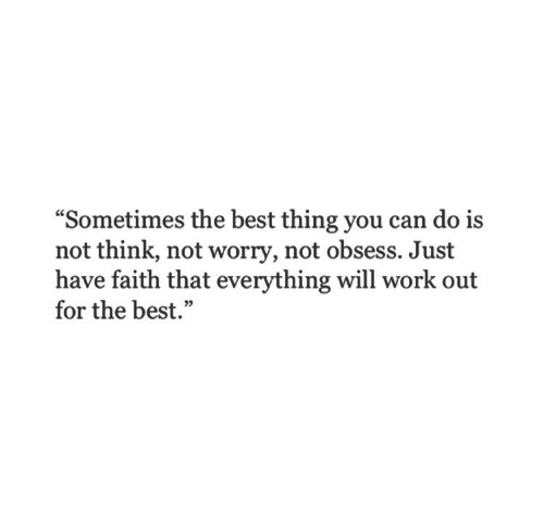 """have faith: """"Sometimes the best thing you can do i:s  not think, not worry, not obsess. Just  have faith that everything will work out  for the best.""""  05"""