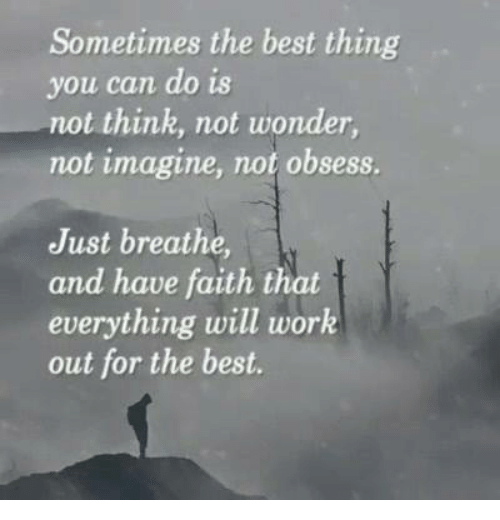 have faith: Sometimes the best thing  you can do is  not think, not wonder  not imagine, not obsess.  Just breathe,  and have faith that  everything will work  out for the best.