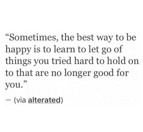 "Good for You, Best, and Good: ""Sometimes, the best way to be  happy is to learn to let go of  things you tried hard to hold on  to that are no longer good for  you.""  - (via alterated)  95"