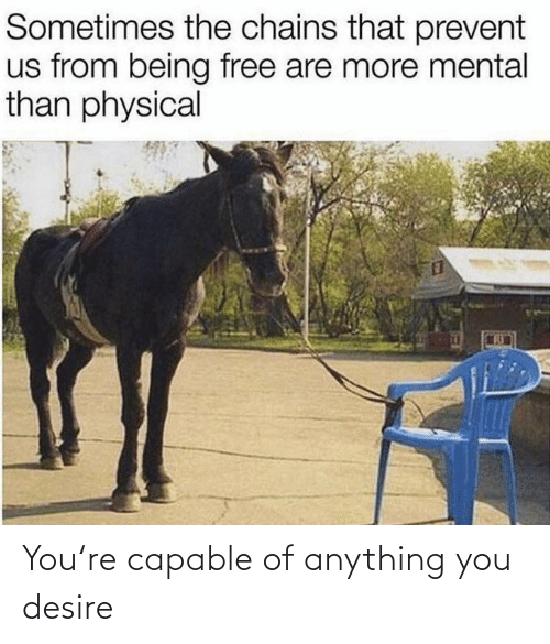 desire: Sometimes the chains that prevent  us from being free are more mental  than physical You're capable of anything you desire
