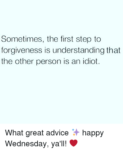 happy wednesday: Sometimes, the first step to  forgiveness is understanding that  the other person is an idiot. What great advice ✨ happy Wednesday, ya'll! ❤