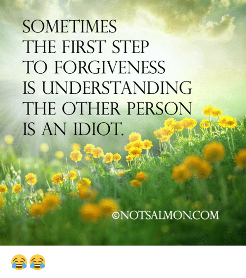 Idioticness: SOMETIMES  THE FIRST STEP  TO FORGIVENESS  IS UNDERSTANDING  THE OTHER PERSON  IS AN IDIOT  ONOTSALMONCOM 😂😂