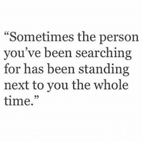 """the whole time: """"Sometimes the person  you've been searching  for has been standing  next to you the whole  time.""""  25"""