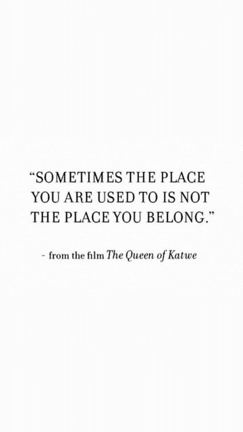 """Belong: """"SOMETIMES THE PLACE  YOU ARE USED TO IS NOT  THE PLACE YOU BELONG.""""  - from the film The Queen of Katwe"""