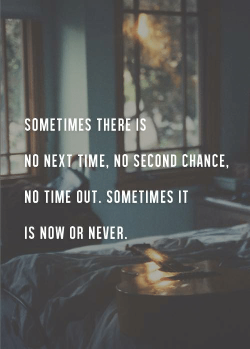 Time, Never, and Next: SOMETIMES THERE IS  NO NEXT TIME, NO SECOND CHANCE,  NO TIME OUT. SOMETIMES IT  IS NOW OR NEVER.