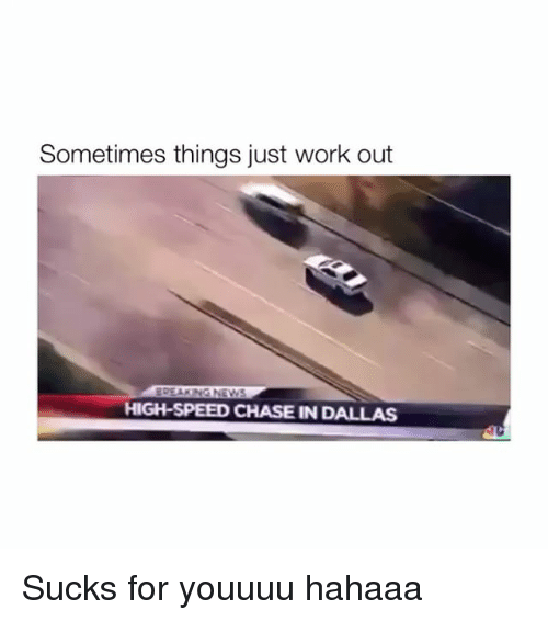 Work, Chase, and Dallas: Sometimes things just work out  HIGH-SPEED CHASE IN DALLAS Sucks for youuuu hahaaa
