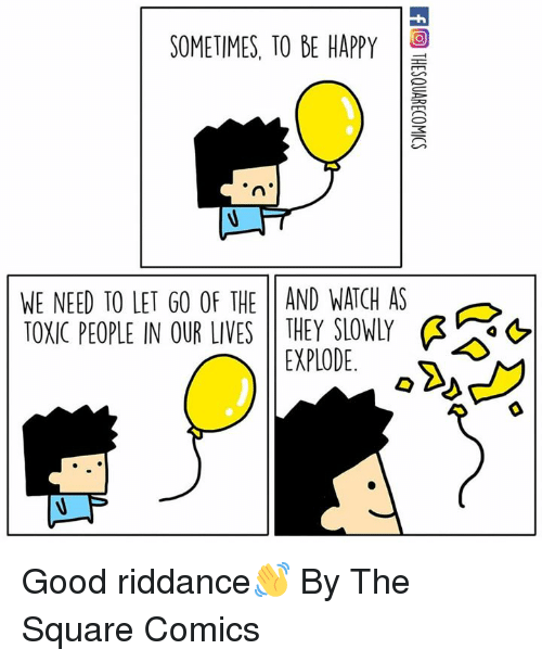 Dank, Good, and Happy: SOMETIMES, TO BE HAPPY  WE NEED TO LET GO OF THE 11 AND WATCH AS  TOXIC PEOPLE IN OUR LIVES THEY SLOWLY Ģ  as  EXPLODE. Good riddance👋  By The Square Comics