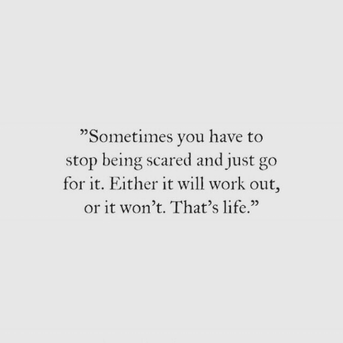 "Go For It: ""Sometimes vou have to  stop being scared and just go  for it. Either it will work out,  or it won't. That's life.""  02"