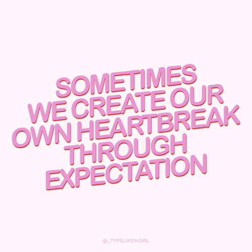 expectation: SOMETIMES  WE CREATE OUR  OWN HEARTBREAK  THROUGH  EXPECTATION  @_TYPELIKEAGIRL
