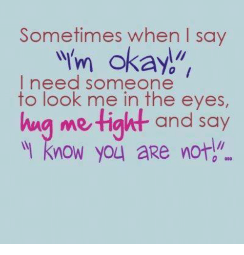 """Urm: Sometimes when I say  urm okay.""""  I need someone  to look me in the eyes,  hug me tight and say  know you aRe not"""