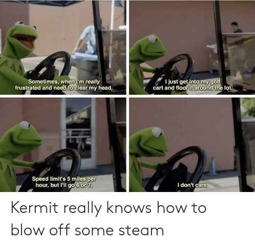 golf cart: Sometimes, when I'm really  frustrated and need to clear my head,  I just get into my golf  cart and floor it around the lot  Speed limit's 5 miles per  hour, but I'll go 6 or 7  I don't care. Kermit really knows how to blow off some steam