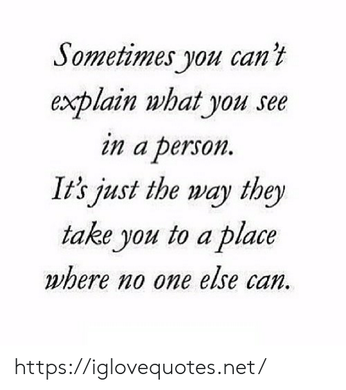 Net, Can, and One: Sometimes you can't  explain what you see  in a person  It's just the way they  take you to a place  where no one else can. https://iglovequotes.net/