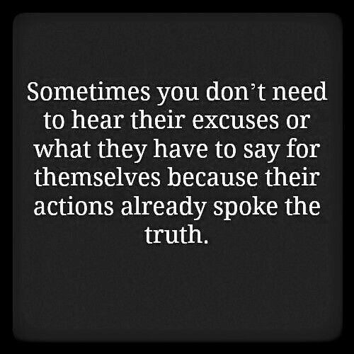 Truth, They, and You: Sometimes you don't need  to hear their excuses or  what they have to say for  themselves because their  actions already spoke the  truth.