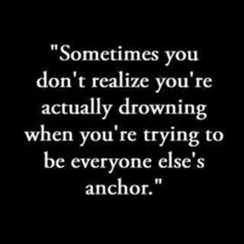 """You, Drowning, and Youre: """"Sometimes you  don't realize you're  actually drowning  when you're trying to  be everyone else's  anchor."""""""