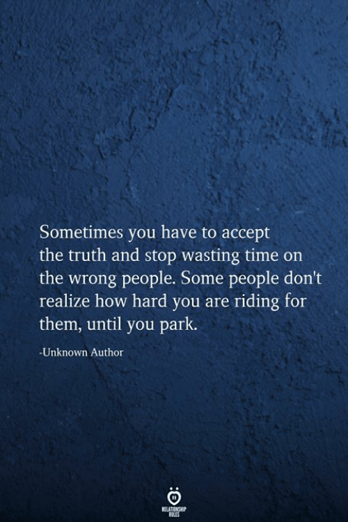 Time, Truth, and How: Sometimes you have to accept  the truth and stop wasting time on  the wrong people. Some people don't  realize how hard you are riding for  them, until you park.  -Unknown Author  BELATIONSHIP