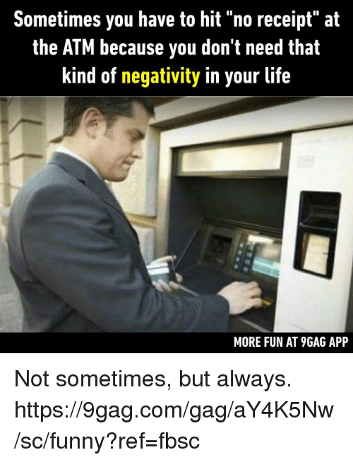 "9gag, Dank, and Funny: Sometimes you have to hit ""no receipt"" at  the ATM because you don't need that  kind of negativity in your life  MORE FUN AT 9GAG APP Not sometimes, but always.  https://9gag.com/gag/aY4K5Nw/sc/funny?ref=fbsc"