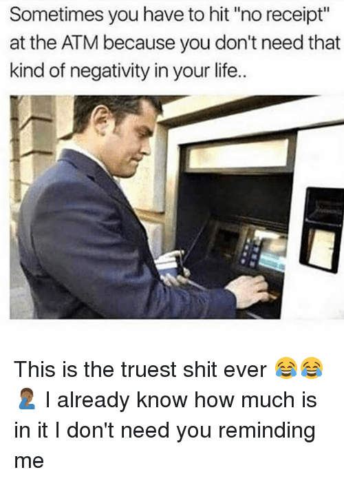 "Life, Memes, and Shit: Sometimes you have to hit ""no receipt""  at the ATM because you don't need that  kind of negativity in your life. This is the truest shit ever 😂😂🤦🏾‍♂️ I already know how much is in it I don't need you reminding me"