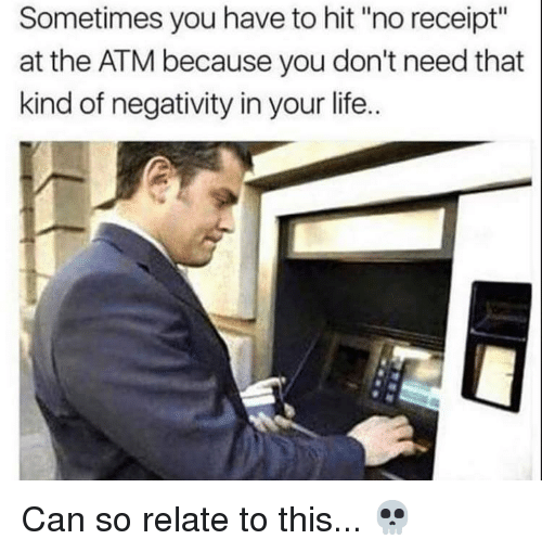 "Life, Memes, and Receipt: Sometimes you have to hit ""no receipt""  at the ATM because you don't need that  kind of negativity in your life.. Can so relate to this... 💀"