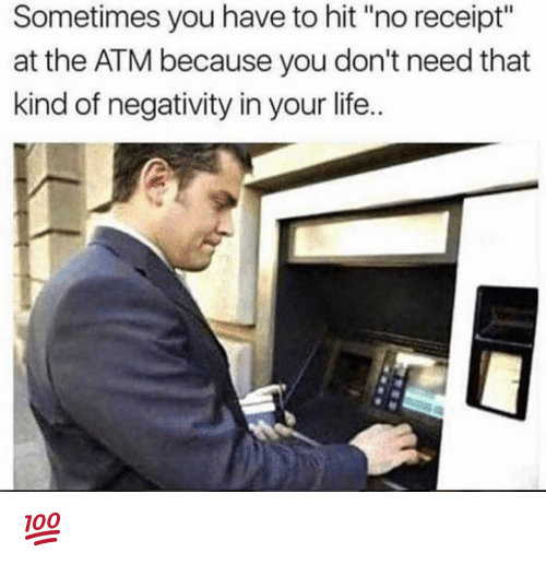 "Life, Memes, and Receipt: Sometimes you have to hit ""no receipt""  at the ATM because you don't need that  kind of negativity in your life. 💯"