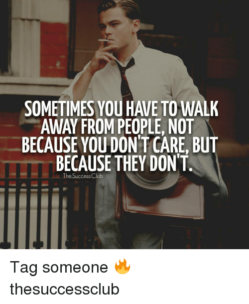 Club, Memes, and Tag Someone: SOMETIMES YOU HAVE TO WALK  BECAUSE YOU DON T CARE, BUT  BECAUSE THEY DONT.  The Success Club Tag someone 🔥 thesuccessclub