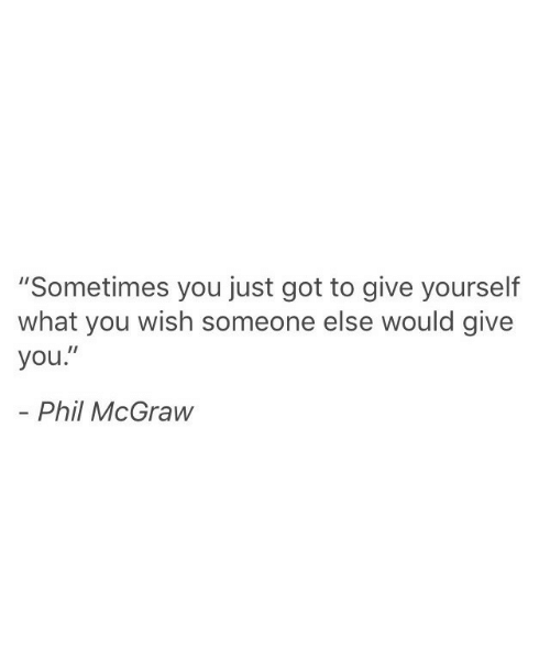 "Got, You, and Phil McGraw: ""Sometimes you just got to give yourself  what you wish someone else would give  you.""  - Phil McGraw"
