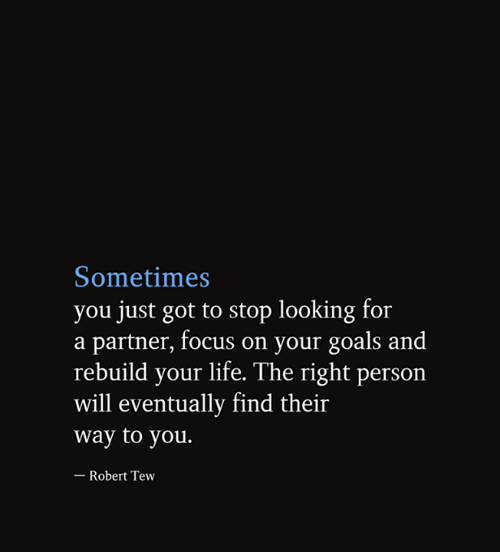Goals, Life, and Memes: Sometimes  you just got to stop looking for  a partner, focus on your goals and  rebuild your life. The right person  will eventually find their  way to you.  - Robert Tew