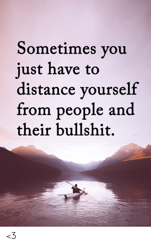 Memes, Bullshit, and 🤖: Sometimes you  just have to  distance yourself  from people and  their bullshit. <3