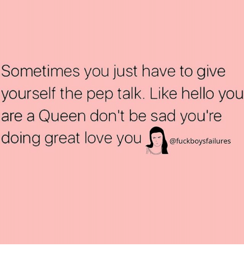 Hello, Love, and Queen: Sometimes you just have to give  yourself the pep talk. Like hello you  are a Queen don't be sad you're  doing great love you ckfalures  @fuckboysfailures