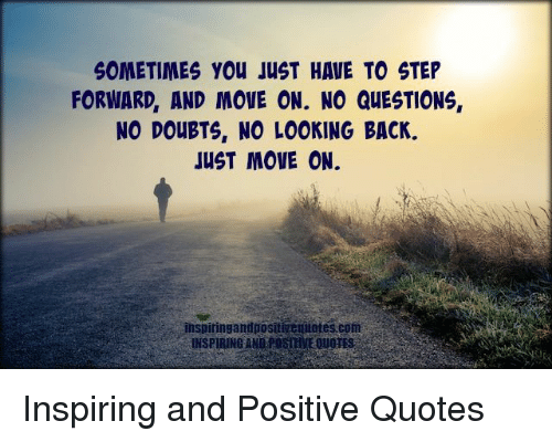 Sometimes You Just Have To Step Forward And Move On No Questions No