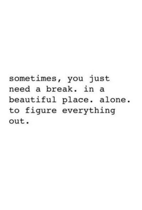 Need A Break: sometimes, you just  need a break. in  beautiful place. alone.  to figure everything  out.