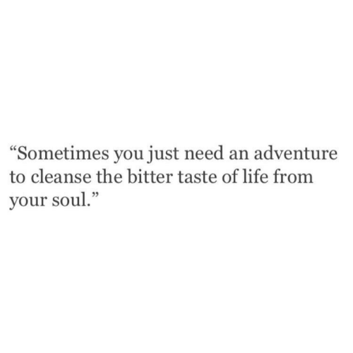 "Life, Soul, and Adventure: ""Sometimes you just need an adventure  to cleanse the bitter taste of life from  your soul."""