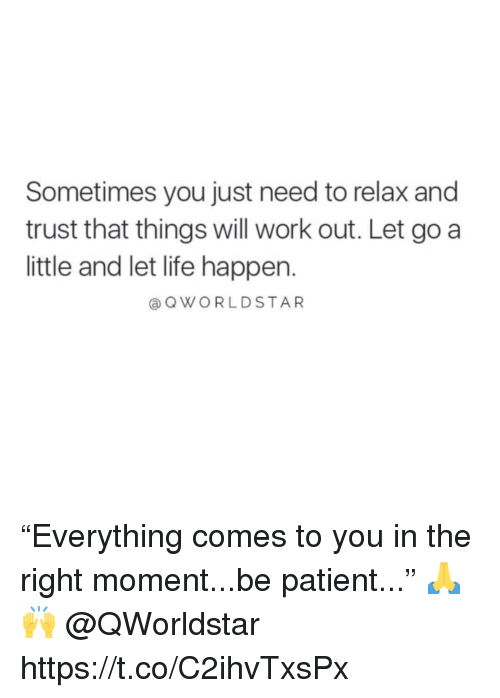 """Need To Relax: Sometimes you just need to relax and  trust that things will work out. Let go a  little and let life happen.  a QWORLDSTAR """"Everything comes to you in the right moment...be patient..."""" 🙏🙌 @QWorldstar https://t.co/C2ihvTxsPx"""