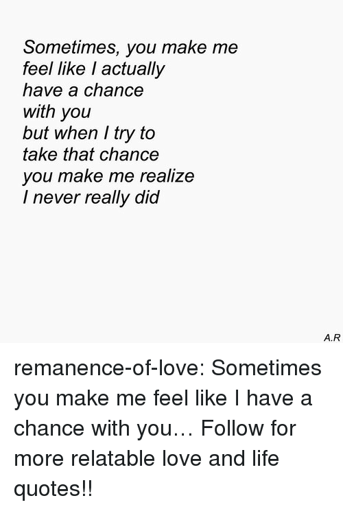 Life, Love, and Target: Sometimes, you make me  feel like l actually  have a chance  with you  but when I try to  take that chance  you make me realize  I never really did  A.R remanence-of-love:  Sometimes you make me feel like I have a chance with you…   Follow for more relatable love and life quotes!!