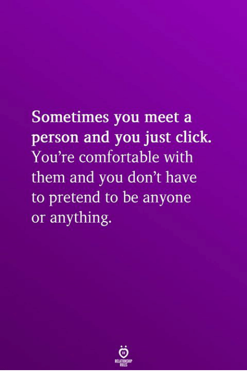 Click, Comfortable, and Them: Sometimes you meet a  person and you just click.  You're comfortable with  them and you don't have  to pretend to be anyone  or anything.