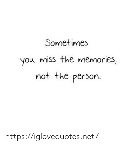 Net, You, and Memories: Sometimes  you miss the memories,  not the person. https://iglovequotes.net/