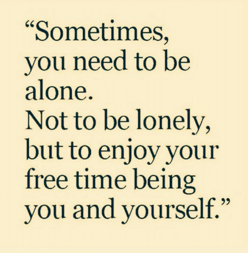 "Being Alone, Free, and Time: ""Sometimes,  you need to be  alone.  Not to be lonely,  but to enjoy your  free time being  you and yourself."""