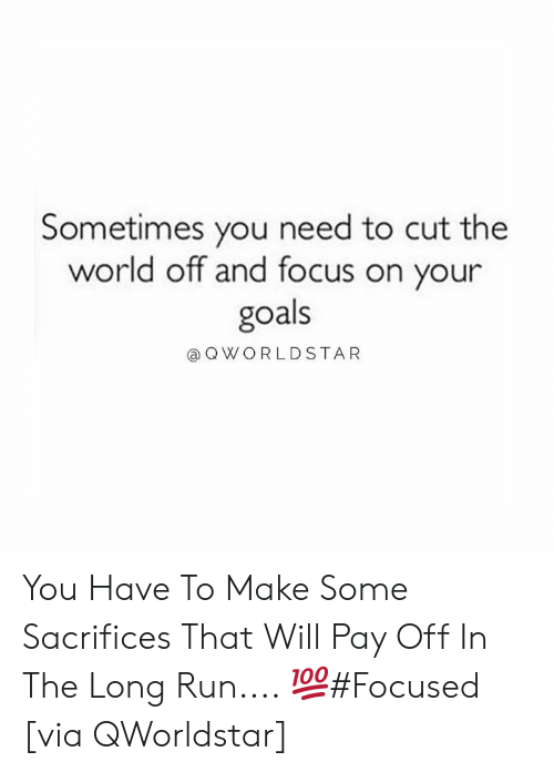 Goals, Run, and Focus: Sometimes you need to cut the  world off and focus on your  goals  @OWORLDSTA R You Have To Make Some Sacrifices That Will Pay Off In The Long Run.... 💯#Focused [via QWorldstar]