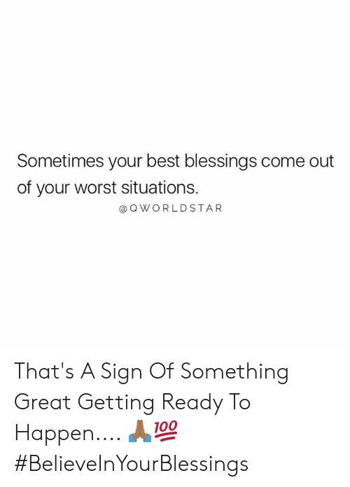 Blessings: Sometimes your best blessings come out  of your worst situations.  Q WORLDSTAR That's A Sign Of Something Great Getting Ready To Happen.... 🙏🏾💯 #BelieveInYourBlessings