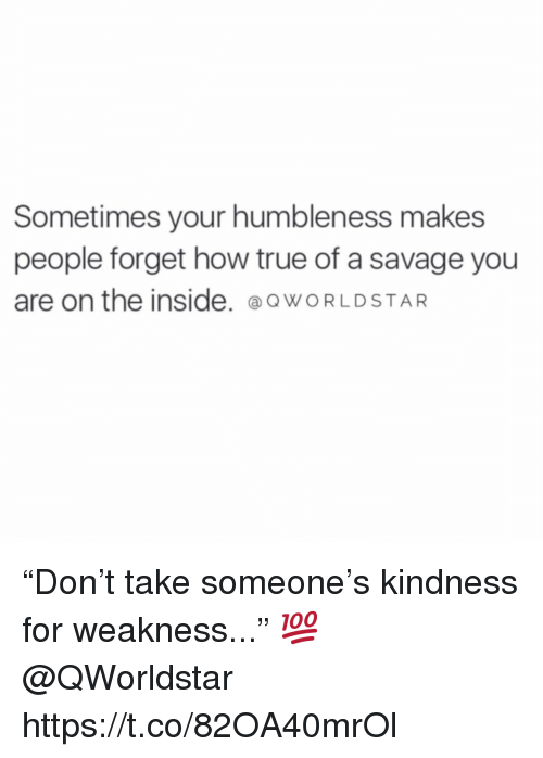 "Savage, True, and Worldstar: Sometimes your humbleness makes  people forget how true of a savage you  are on the inside. @o WORLDSTAR ""Don't take someone's kindness for weakness..."" 💯 @QWorldstar https://t.co/82OA40mrOl"