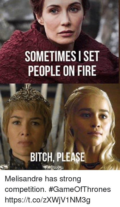 Sometimesi Set People On Fire It Bitch Please Melisandre Has Strong
