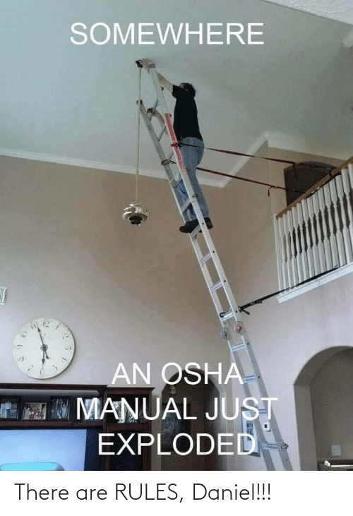 somewhere: SOMEWHERE  AN OSHA  MO MANUAL JUST  EXPLODED There are RULES, Daniel!!!