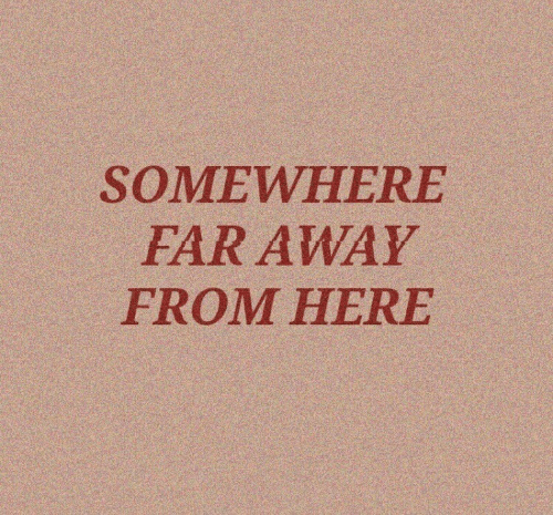Somewhere, Away, and Here: SOMEWHERE  FAR AWAY  FROM HERE