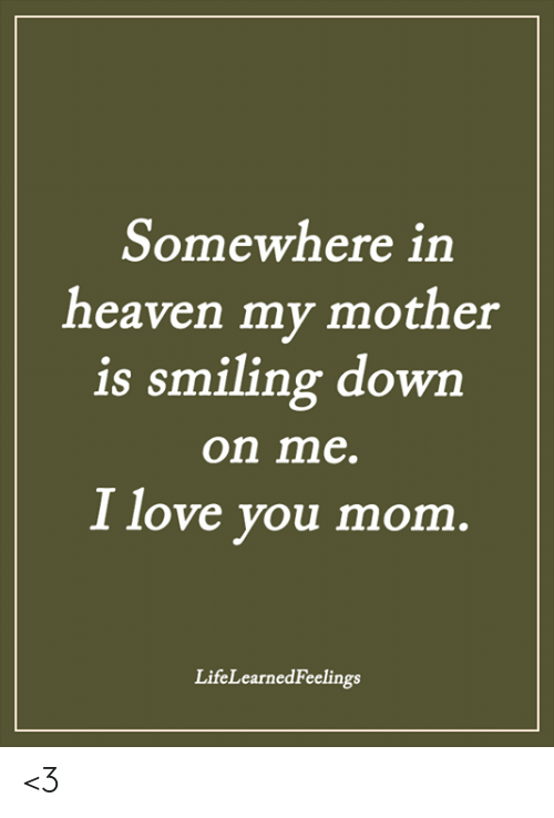 Heaven, Love, and Memes: Somewhere in  heaven my mother  is smiling dowrn  on me.  I love you mom  LifeLearnedFeelings <3