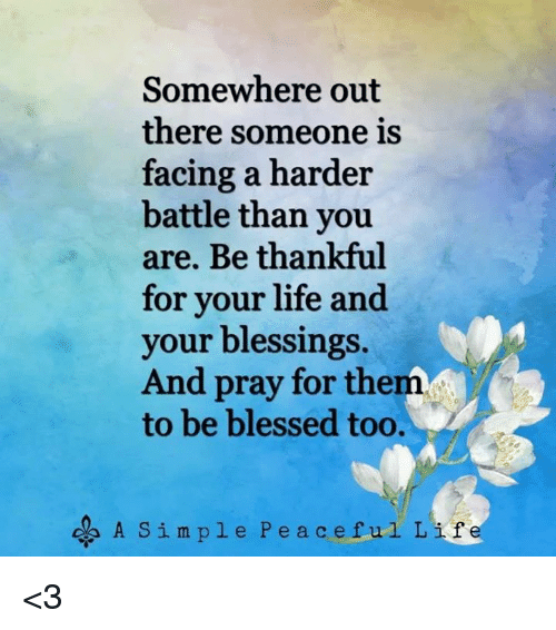 Blessed, Life, and Memes: Somewhere out  there someone is  facing a harder  battle than you  are. Be thankful  for your life and  your blessings.  And pray for them  to be blessed too.  A Simple Peaceful Life <3
