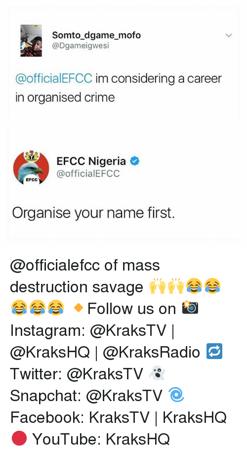 mofos: somto game mofo  N @Dgameigwesi  @officialEFCC im considering a career  in Organised Crime  EFCC Nigeria  @officia lEFCC  EFCC  Organise your name first. @officialefcc of mass destruction savage 🙌🙌😂😂😂😂😂 🔸Follow us on 📸 Instagram: @KraksTV | @KraksHQ | @KraksRadio 🔁 Twitter: @KraksTV 👻 Snapchat: @KraksTV 🌀Facebook: KraksTV | KraksHQ 🔴 YouTube: KraksHQ
