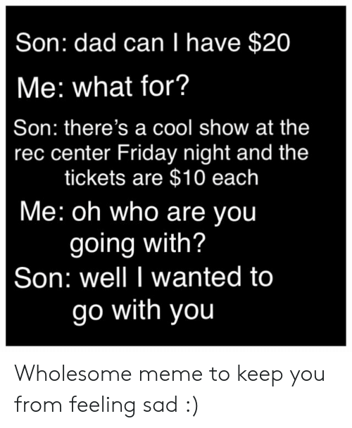 Dad, Friday, and Meme: Son: dad can I have $20  Me: what for?  Son: there's a cool show at the  rec center Friday night and the  tickets are $10 each  Me: oh who are you  going with?  Son: well I wanted to  go with you Wholesome meme to keep you from feeling sad :)