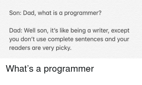 Except You: Son: Dad, what is a programmer?  Dad: Well son, it's like being a writer, except  you don't use complete sentences and your  readers are very picky. What's a programmer